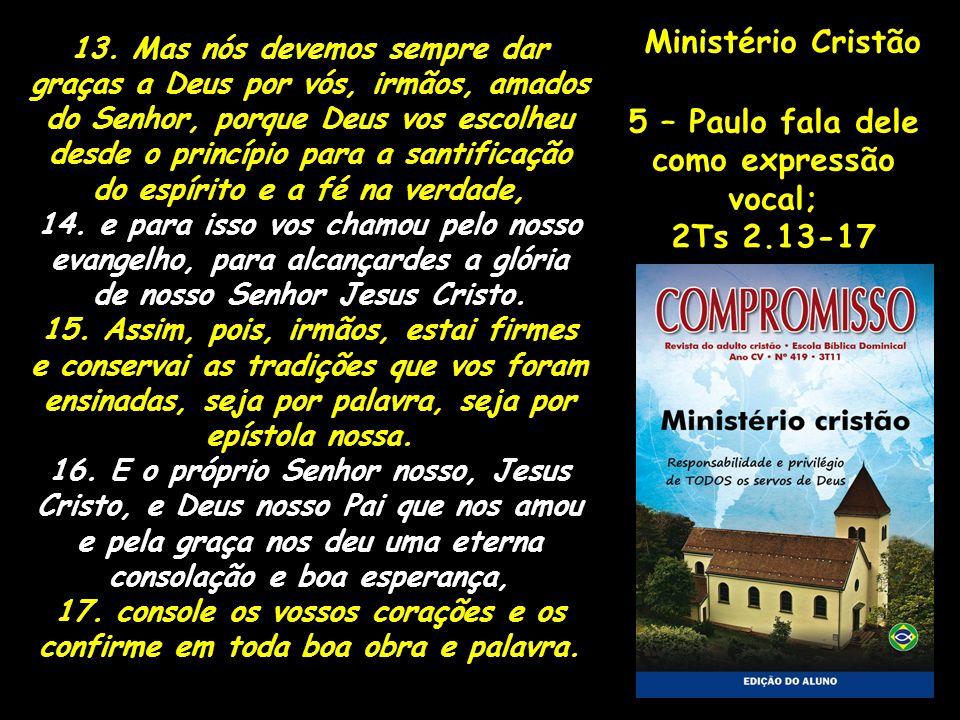 Ministério Cristão 5 – Paulo fala dele como expressão vocal; 2Ts 2.13-17 13. Mas nós devemos sempre dar graças a Deus por vós, irmãos, amados do Senho