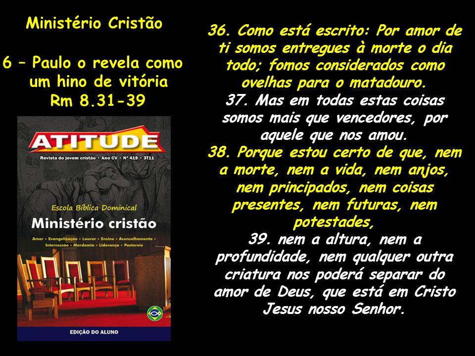 Ministério Cristão 6 – Paulo o revela como um hino de vitória Rm 8.31-39 36. Como está escrito: Por amor de ti somos entregues à morte o dia todo; fom