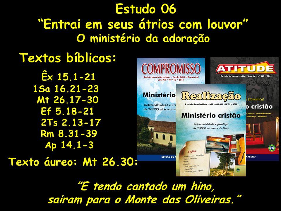 Estudo 06 Entrai em seus átrios com louvor O ministério da adoração Textos bíblicos: Êx 15.1-21 1Sa 16.21-23 Mt 26.17-30 Ef 5.18-21 2Ts 2.13-17 Rm 8.3