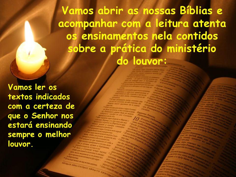 Vamos abrir as nossas Bíblias e acompanhar com a leitura atenta os ensinamentos nela contidos sobre a prática do ministério do louvor: Vamos ler os te