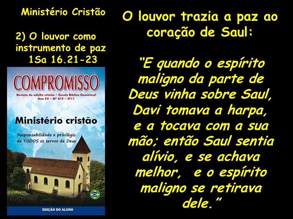 Ministério Cristão 2) O louvor como instrumento de paz 1Sa 16.21-23 O louvor trazia a paz ao coração de Saul: E quando o espírito maligno da parte de
