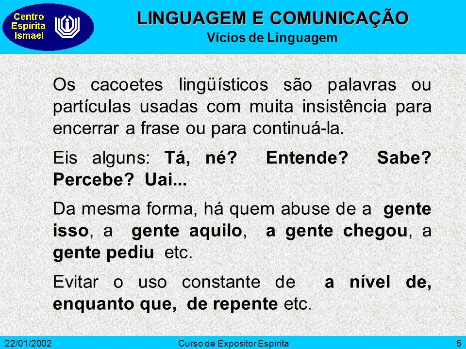 22/01/2002Curso de Expositor Espírita5 Os cacoetes lingüísticos são palavras ou partículas usadas com muita insistência para encerrar a frase ou para continuá-la.