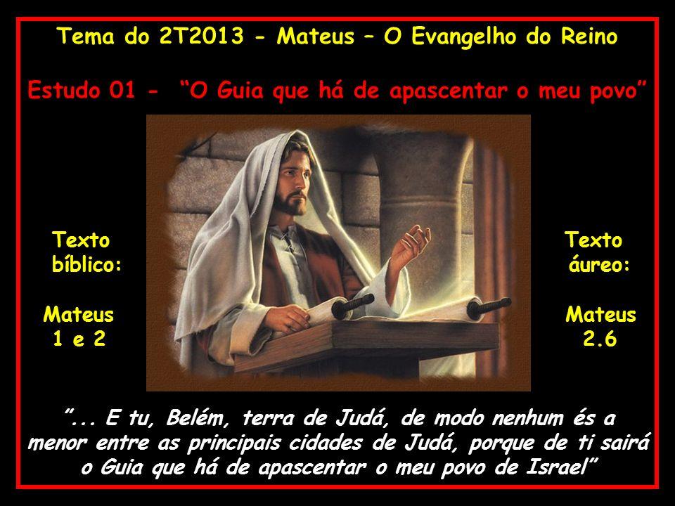 Tema do 2T2013 - Mateus – O Evangelho do Reino Estudo 01 - O Guia que há de apascentar o meu povo Texto Texto bíblico: áureo: MateusMateus 1 e 2 2.6..