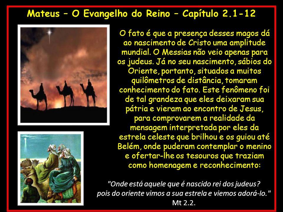 Mateus – O Evangelho do Reino – Capítulo 2.1-12 O fato é que a presença desses magos dá ao nascimento de Cristo uma amplitude mundial. O Messias não v