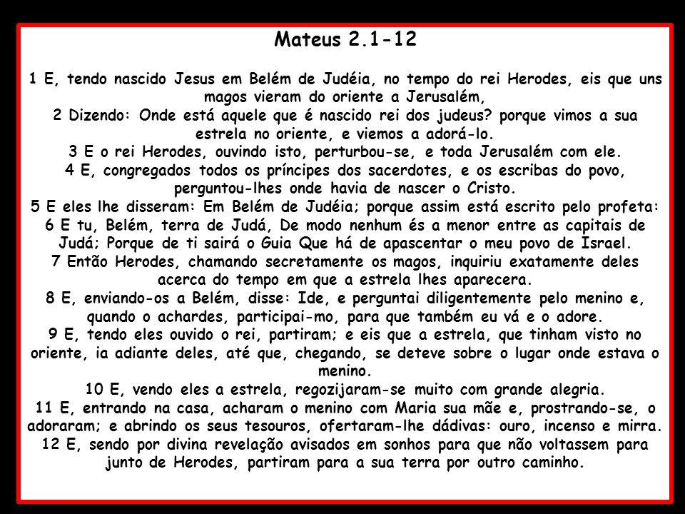 Mateus 2.1-12 1 E, tendo nascido Jesus em Belém de Judéia, no tempo do rei Herodes, eis que uns magos vieram do oriente a Jerusalém, 2 Dizendo: Onde e