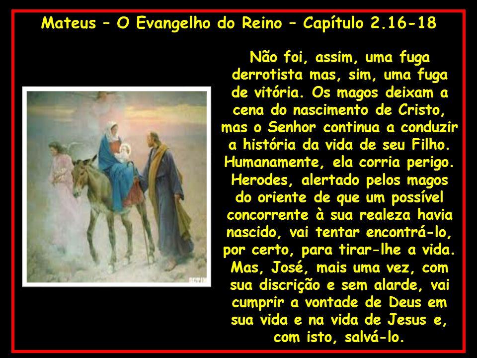 Mateus – O Evangelho do Reino – Capítulo 2.16-18 Não foi, assim, uma fuga derrotista mas, sim, uma fuga de vitória. Os magos deixam a cena do nascimen