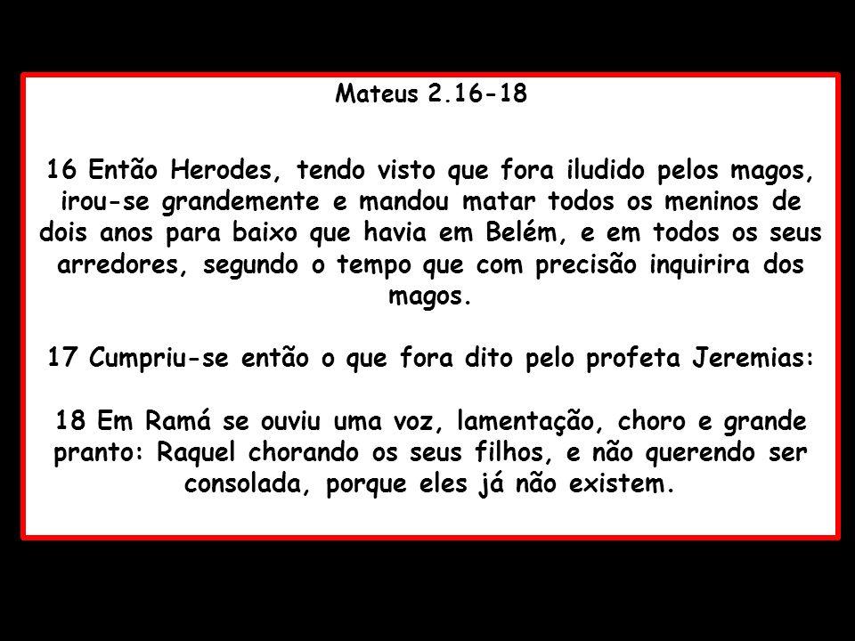 Mateus 2.16-18 16 Então Herodes, tendo visto que fora iludido pelos magos, irou-se grandemente e mandou matar todos os meninos de dois anos para baixo