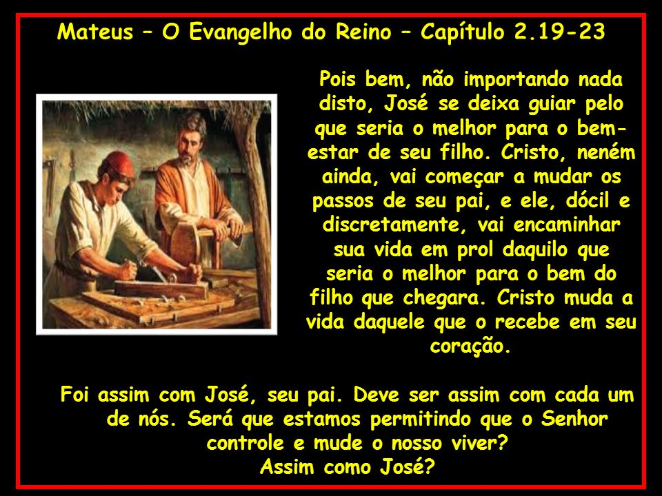 Mateus – O Evangelho do Reino – Capítulo 2.19-23 Pois bem, não importando nada disto, José se deixa guiar pelo que seria o melhor para o bem- estar de