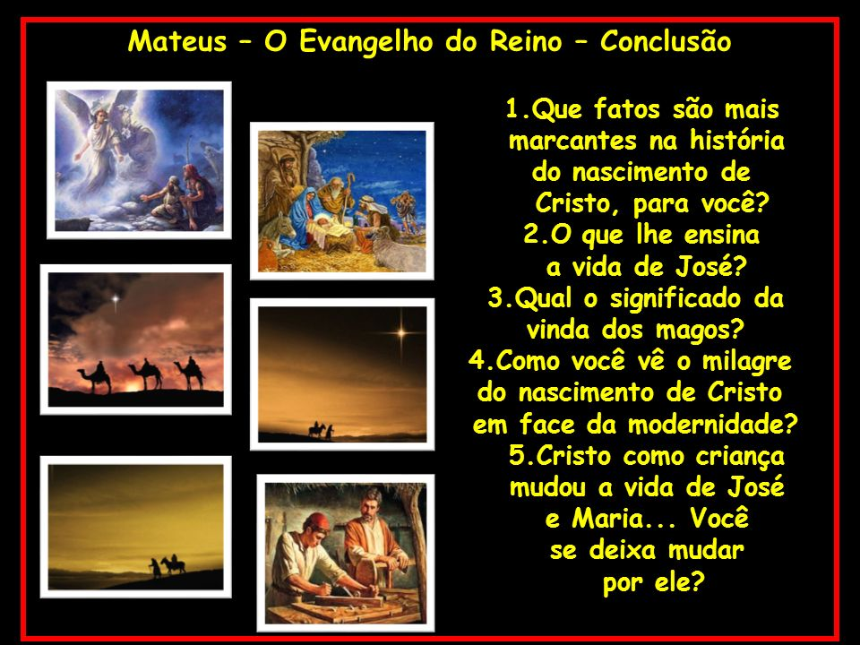 Mateus – O Evangelho do Reino – Conclusão 1.Que fatos são mais marcantes na história do nascimento de Cristo, para você? 2.O que lhe ensina a vida de