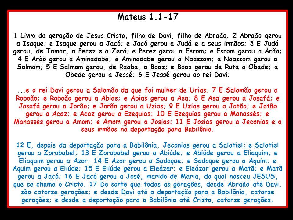 Mateus 1.1-17 1 Livro da geração de Jesus Cristo, filho de Davi, filho de Abraão. 2 Abraão gerou a Isaque; e Isaque gerou a Jacó; e Jacó gerou a Judá