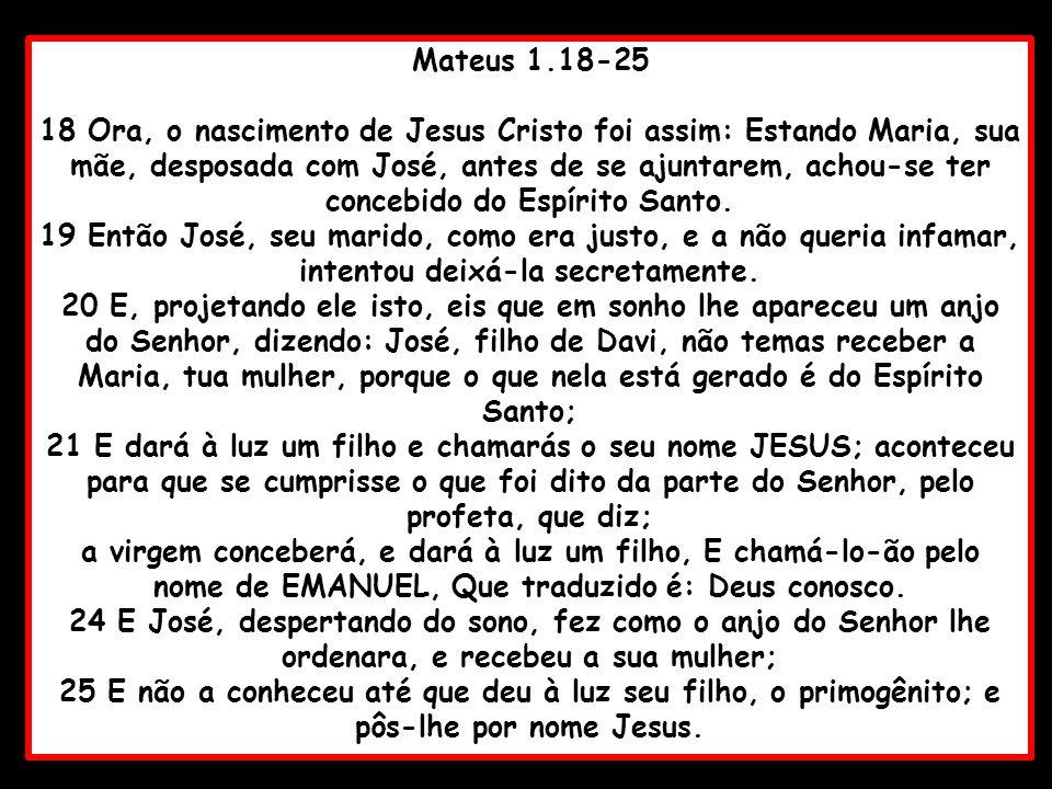 Mateus 1.18-25 18 Ora, o nascimento de Jesus Cristo foi assim: Estando Maria, sua mãe, desposada com José, antes de se ajuntarem, achou-se ter concebi