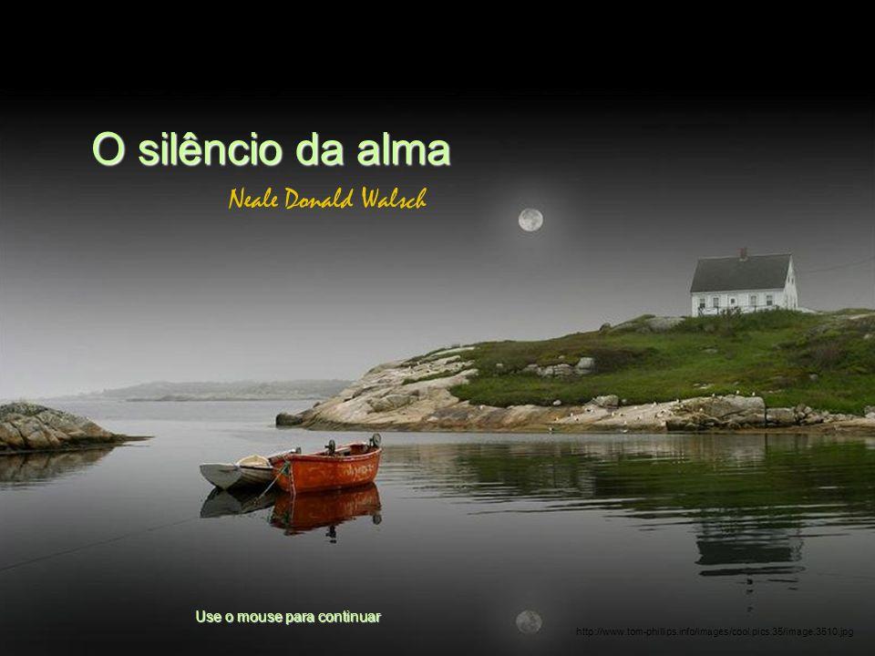 O silêncio da alma Neale Donald Walsch Use o mouse para continuar http://www.tom-phillips.info/images/cool.pics.35/image.3510.jpg