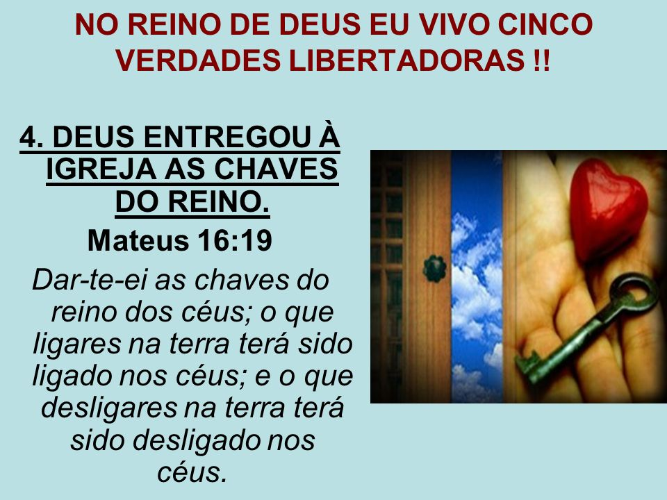 NO REINO DE DEUS EU VIVO CINCO VERDADES LIBERTADORAS !! 4. DEUS ENTREGOU À IGREJA AS CHAVES DO REINO. Mateus 16:19 Dar-te-ei as chaves do reino dos cé