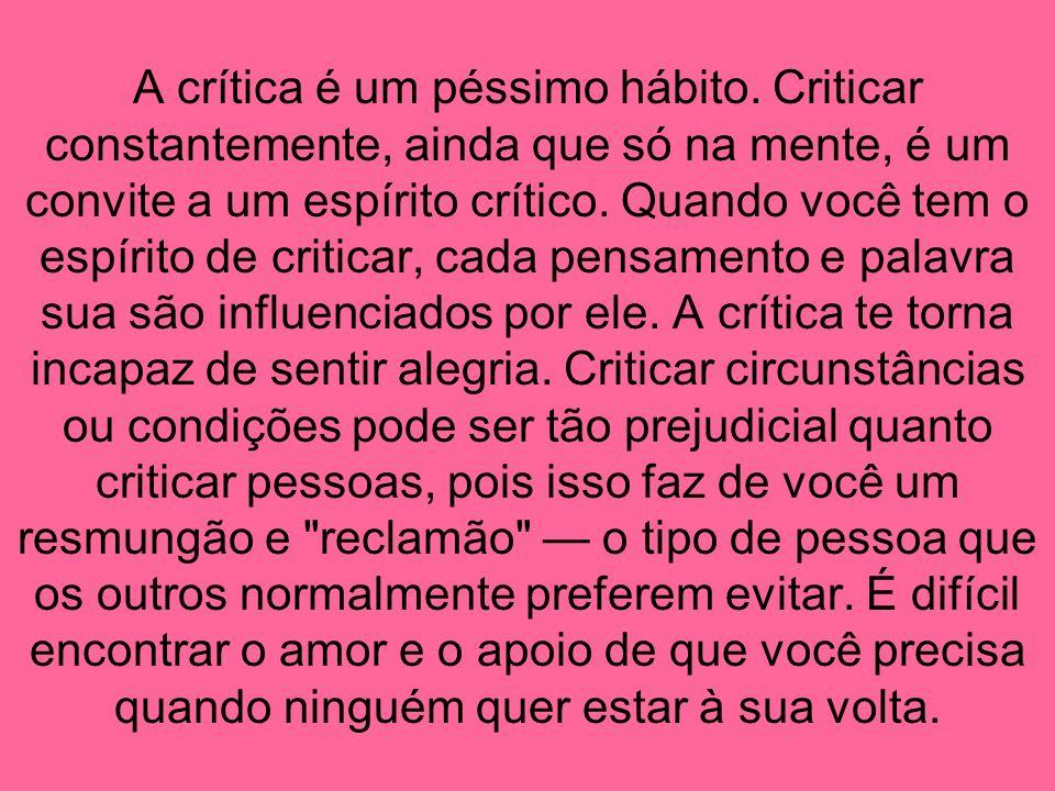 A crítica é um péssimo hábito. Criticar constantemente, ainda que só na mente, é um convite a um espírito crítico. Quando você tem o espírito de criti