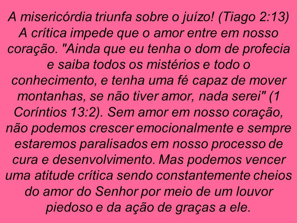 A misericórdia triunfa sobre o juízo! (Tiago 2:13) A crítica impede que o amor entre em nosso coração.