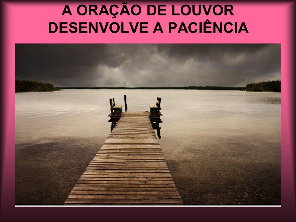 A ORAÇÃO DE LOUVOR DESENVOLVE A PACIÊNCIA