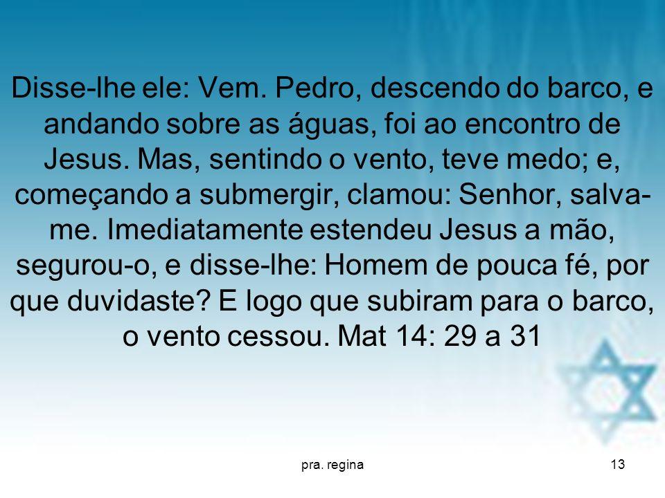pra. regina13 Disse-lhe ele: Vem. Pedro, descendo do barco, e andando sobre as águas, foi ao encontro de Jesus. Mas, sentindo o vento, teve medo; e, c