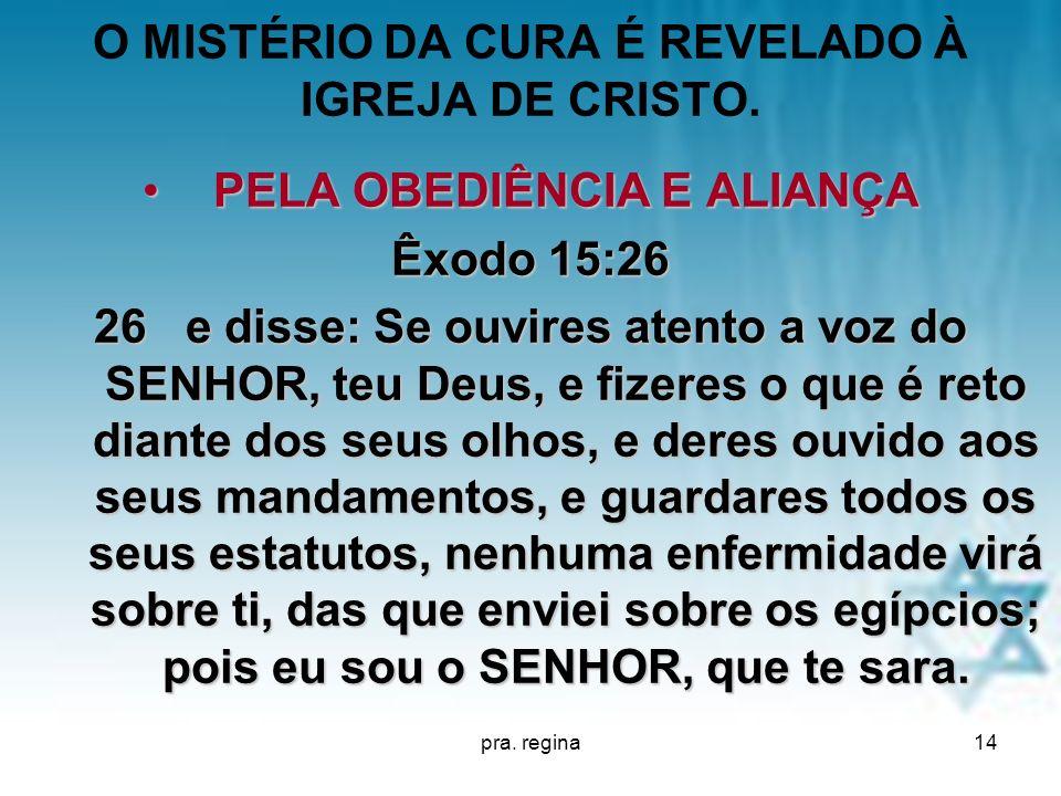 pra. regina14 O MISTÉRIO DA CURA É REVELADO À IGREJA DE CRISTO. PELA OBEDIÊNCIA E ALIANÇAPELA OBEDIÊNCIA E ALIANÇA Êxodo 15:26 26 e disse: Se ouvires
