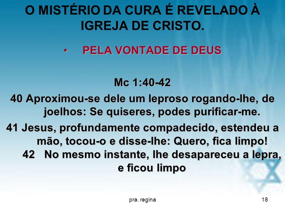 pra. regina18 O MISTÉRIO DA CURA É REVELADO À IGREJA DE CRISTO. PELA VONTADE DE DEUSPELA VONTADE DE DEUS Mc 1:40-42 40 Aproximou-se dele um leproso ro