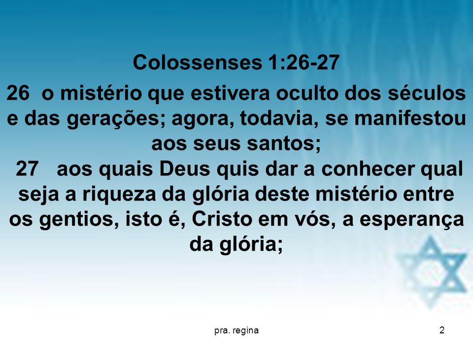 pra. regina2 Colossenses 1:26-27 26 o mistério que estivera oculto dos séculos e das gerações; agora, todavia, se manifestou aos seus santos; 27 aos q