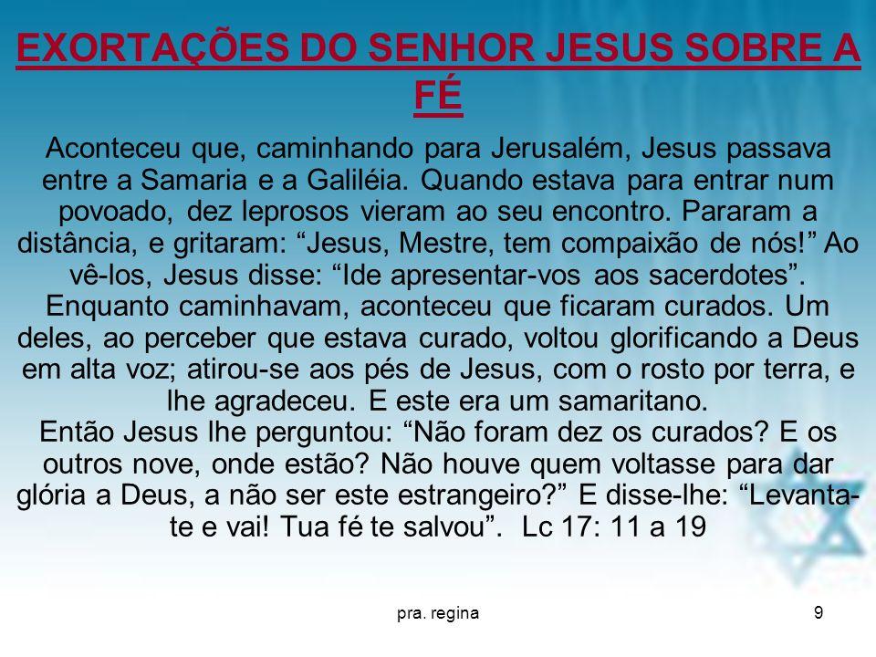 pra. regina9 EXORTAÇÕES DO SENHOR JESUS SOBRE A FÉ Aconteceu que, caminhando para Jerusalém, Jesus passava entre a Samaria e a Galiléia. Quando estava