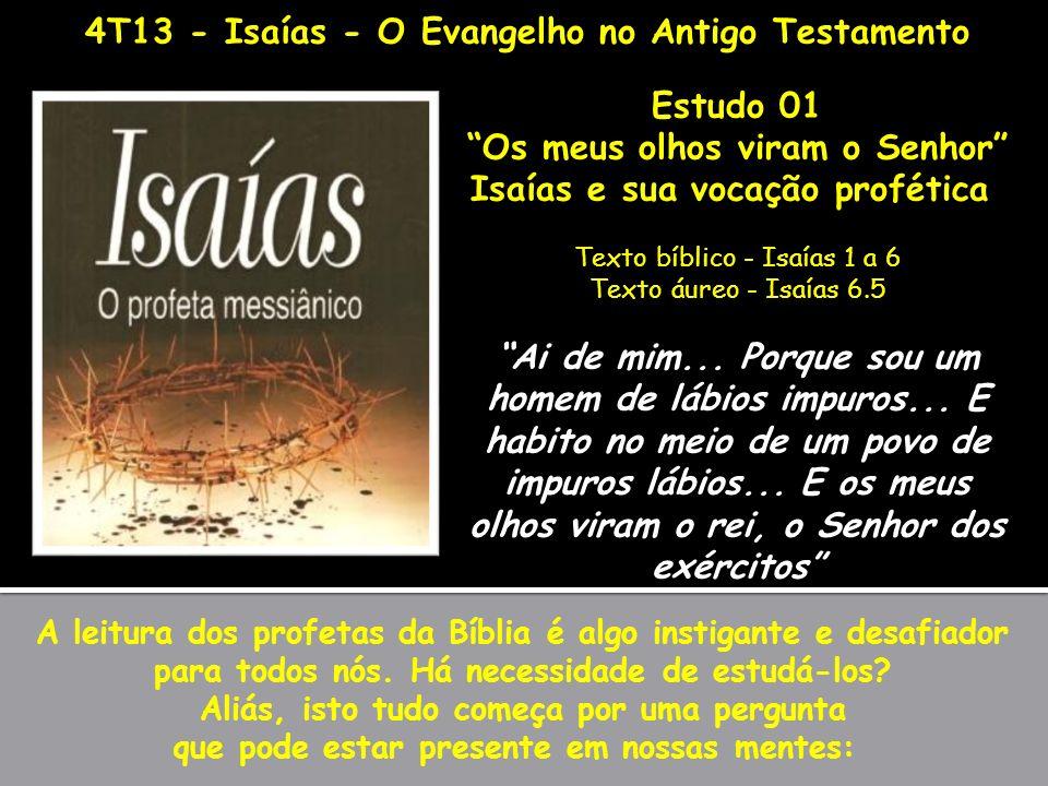 4T13 - Isaías - O Evangelho no Antigo Testamento Estudo 01 Os meus olhos viram o Senhor Isaías e sua vocação profética Texto bíblico - Isaías 1 a 6 Te