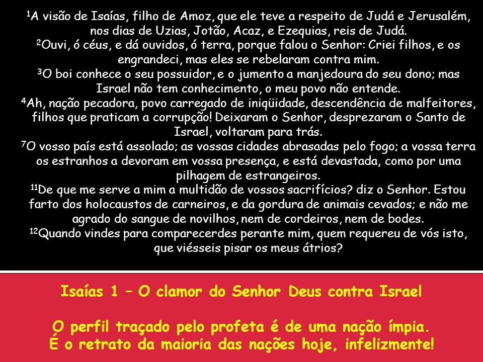Isaías 1 – O clamor do Senhor Deus contra Israel O perfil traçado pelo profeta é de uma nação ímpia. É o retrato da maioria das nações hoje, infelizme