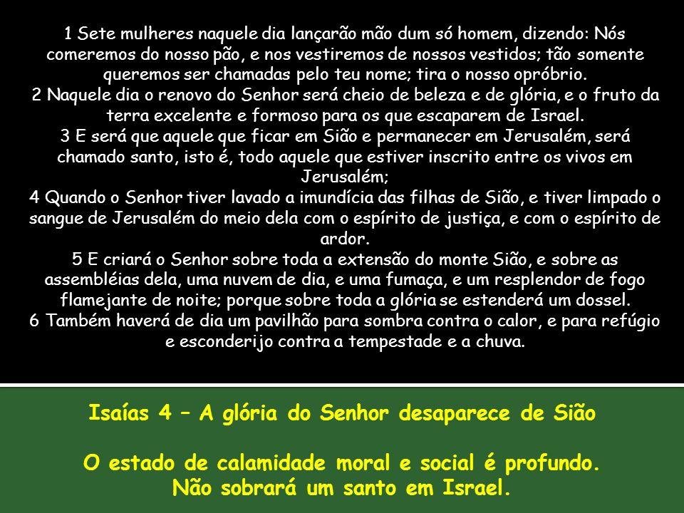 Isaías 4 – A glória do Senhor desaparece de Sião O estado de calamidade moral e social é profundo. Não sobrará um santo em Israel. 1 Sete mulheres naq