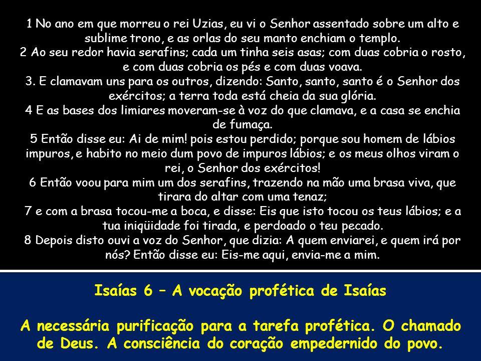 Isaías 6 – A vocação profética de Isaías A necessária purificação para a tarefa profética. O chamado de Deus. A consciência do coração empedernido do