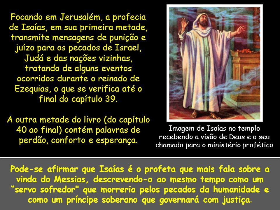 O capítulo 6 do livro informa sobre o chamado de Isaías para tornar-se profeta através de uma visão do trono de Deus no templo, acompanhado por serafins, em que um desses seres angelicais teria voado até ele trazendo brasas vivas do altar para purificar seus lábios a fim de purificá-lo de seu pecado.
