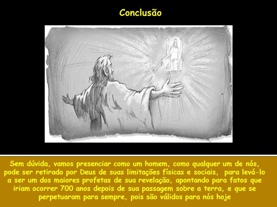 Conclusão Sem dúvida, vamos presenciar como um homem, como qualquer um de nós, pode ser retirado por Deus de suas limitações físicas e sociais, para l