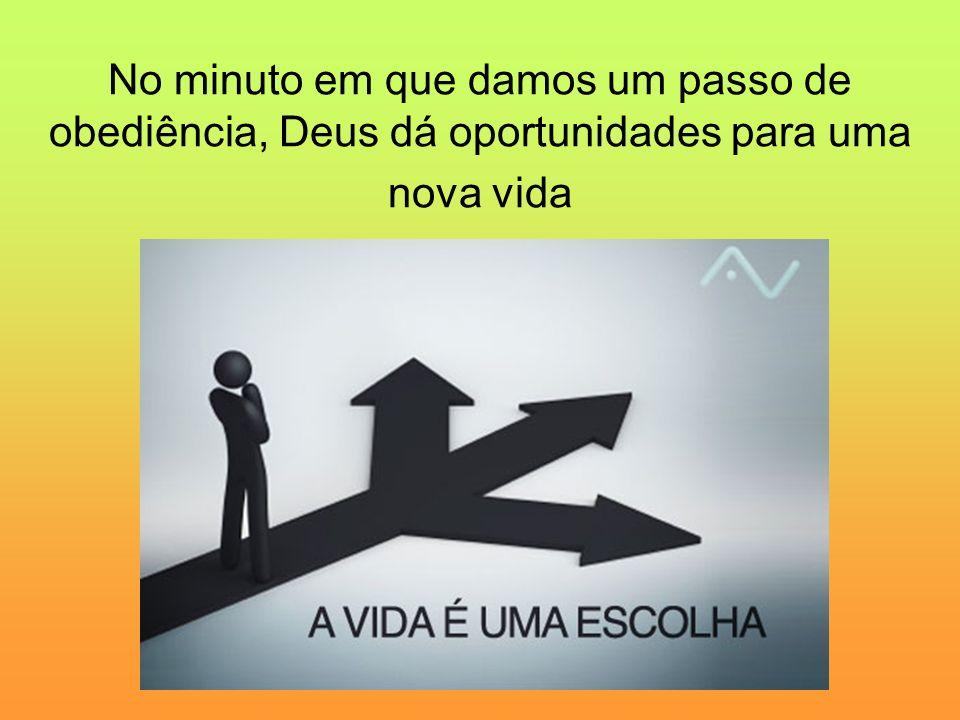 No minuto em que damos um passo de obediência, Deus dá oportunidades para uma nova vida