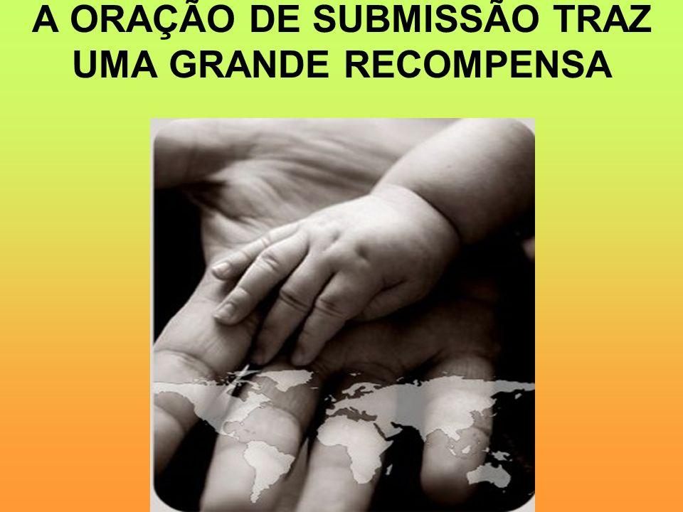 A ORAÇÃO DE SUBMISSÃO TRAZ UMA GRANDE RECOMPENSA
