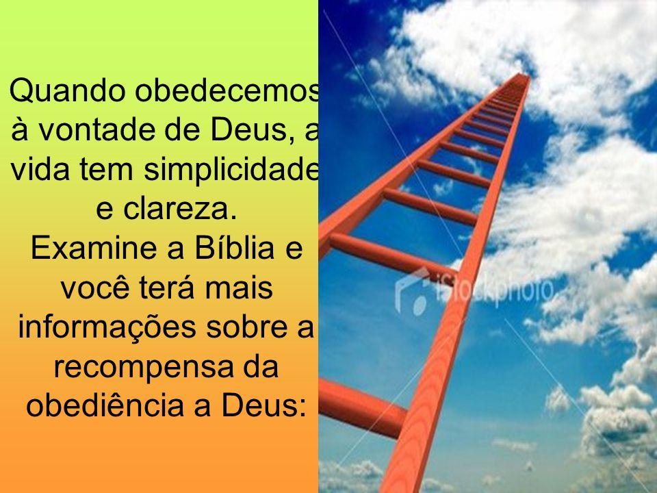 Quando obedecemos à vontade de Deus, a vida tem simplicidade e clareza. Examine a Bíblia e você terá mais informações sobre a recompensa da obediência