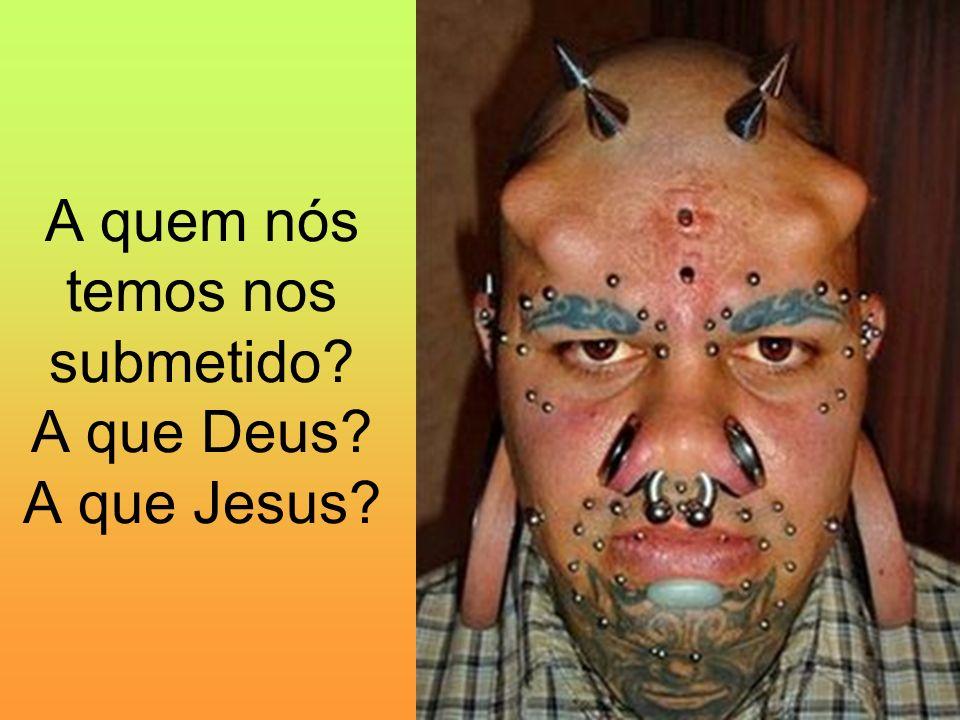 A quem nós temos nos submetido? A que Deus? A que Jesus?