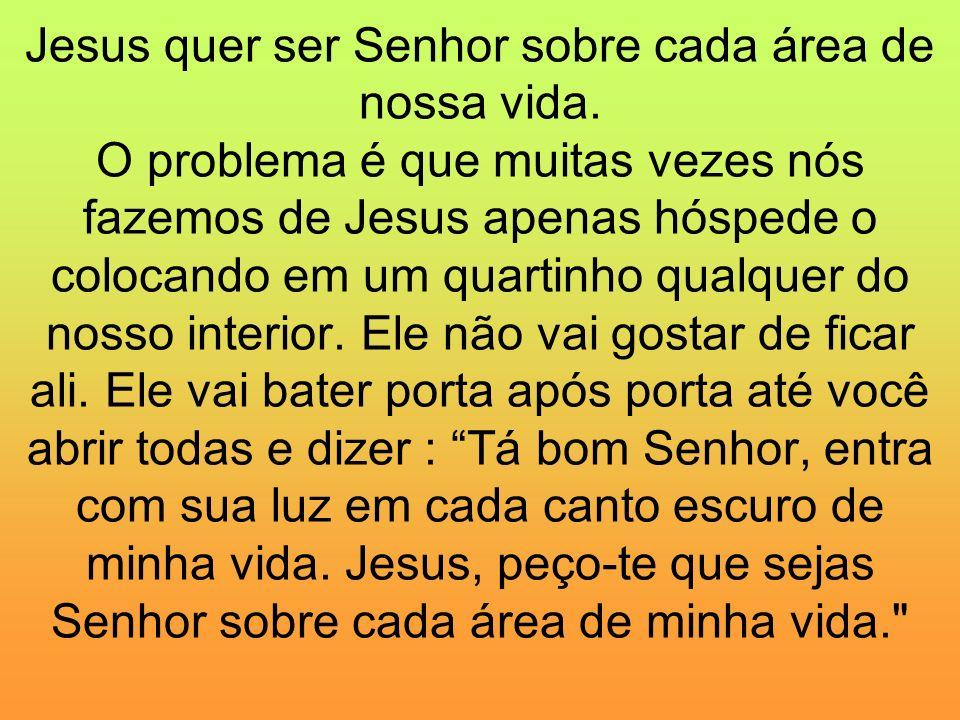 Jesus quer ser Senhor sobre cada área de nossa vida. O problema é que muitas vezes nós fazemos de Jesus apenas hóspede o colocando em um quartinho qua