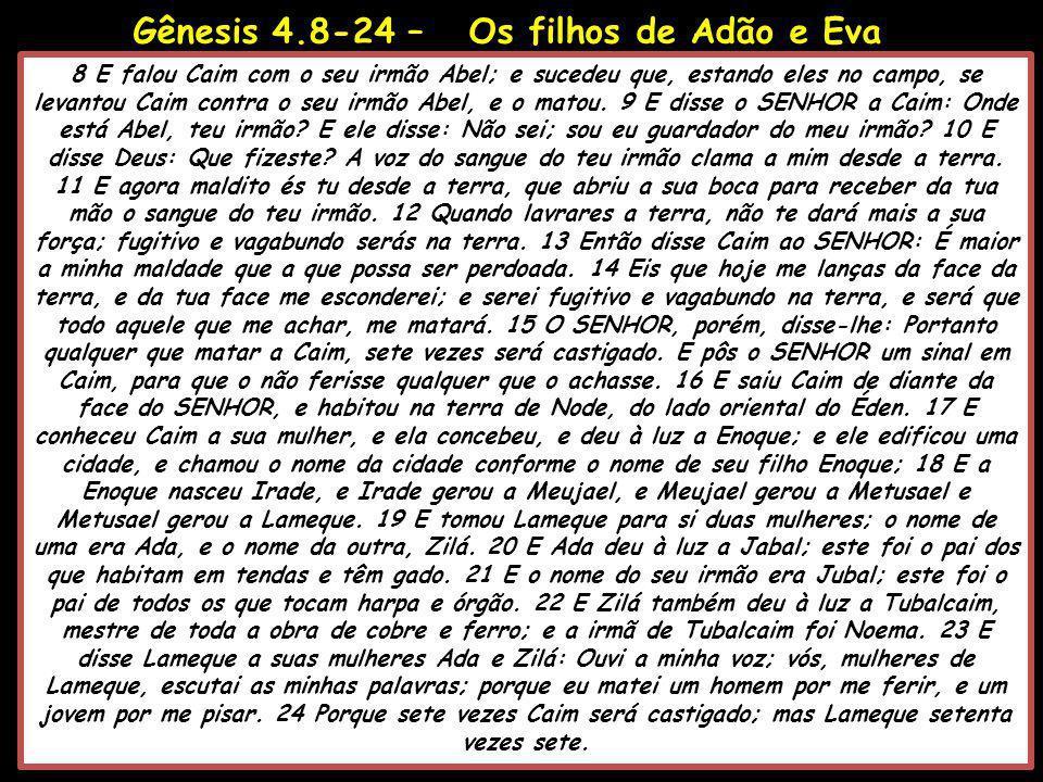 Gênesis 4.8-24 – Os filhos de Adão e Eva 8 E falou Caim com o seu irmão Abel; e sucedeu que, estando eles no campo, se levantou Caim contra o seu irmã