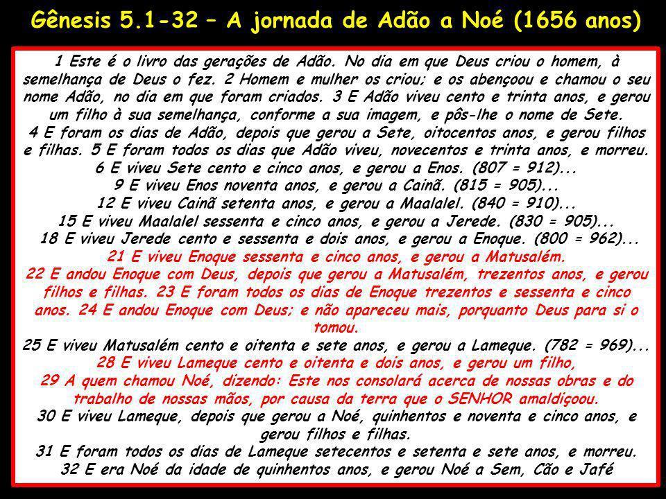 Gênesis 5.1-32 – A jornada de Adão a Noé (1656 anos) 1 Este é o livro das gerações de Adão. No dia em que Deus criou o homem, à semelhança de Deus o f