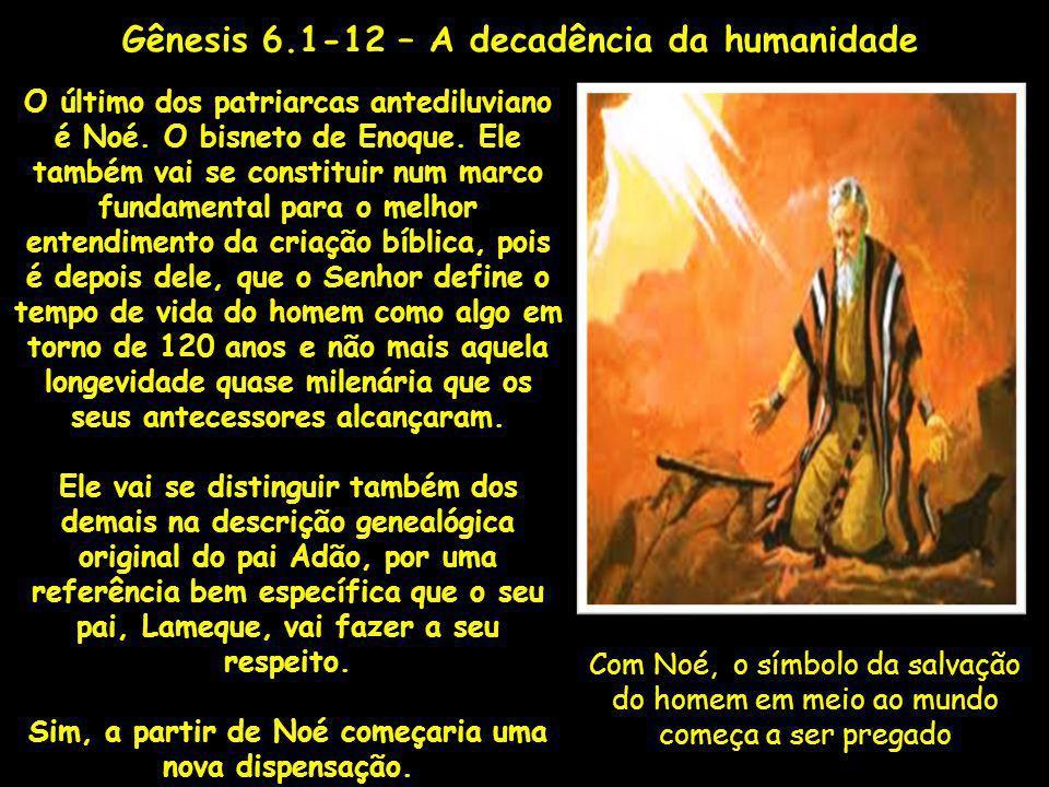 Com Noé, o símbolo da salvação do homem em meio ao mundo começa a ser pregado Gênesis 6.1-12 – A decadência da humanidade O último dos patriarcas ante