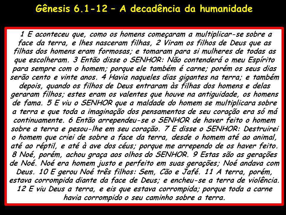 Gênesis 6.1-12 – A decadência da humanidade 1 E aconteceu que, como os homens começaram a multiplicar-se sobre a face da terra, e lhes nasceram filhas