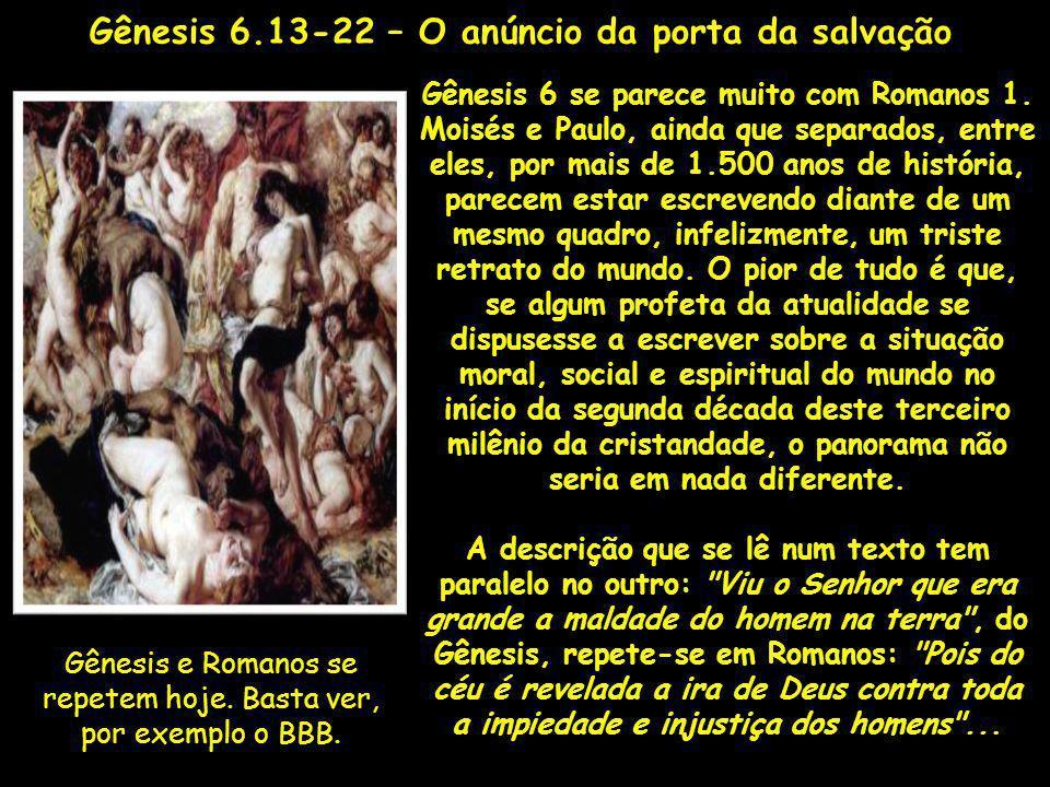 Gênesis e Romanos se repetem hoje. Basta ver, por exemplo o BBB. Gênesis 6 se parece muito com Romanos 1. Moisés e Paulo, ainda que separados, entre e