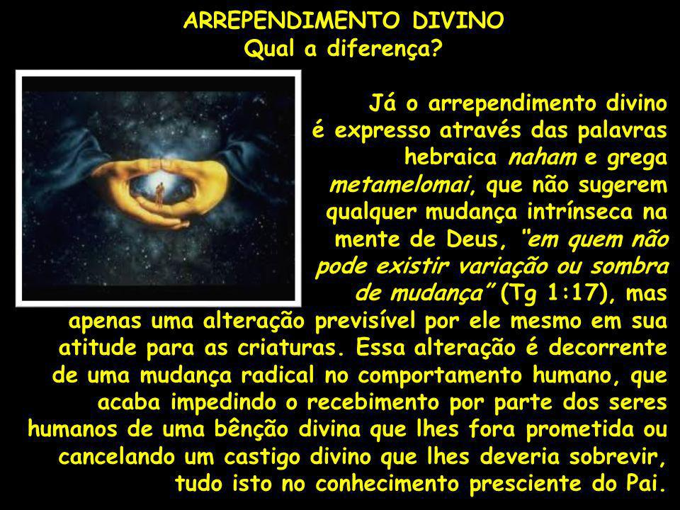 ARREPENDIMENTO DIVINO Qual a diferença? Já o arrependimento divino é expresso através das palavras hebraica naham e grega metamelomai, que não sugerem