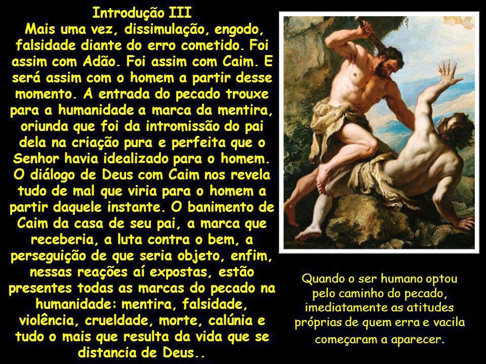Introdução III Mais uma vez, dissimulação, engodo, falsidade diante do erro cometido. Foi assim com Adão. Foi assim com Caim. E será assim com o homem