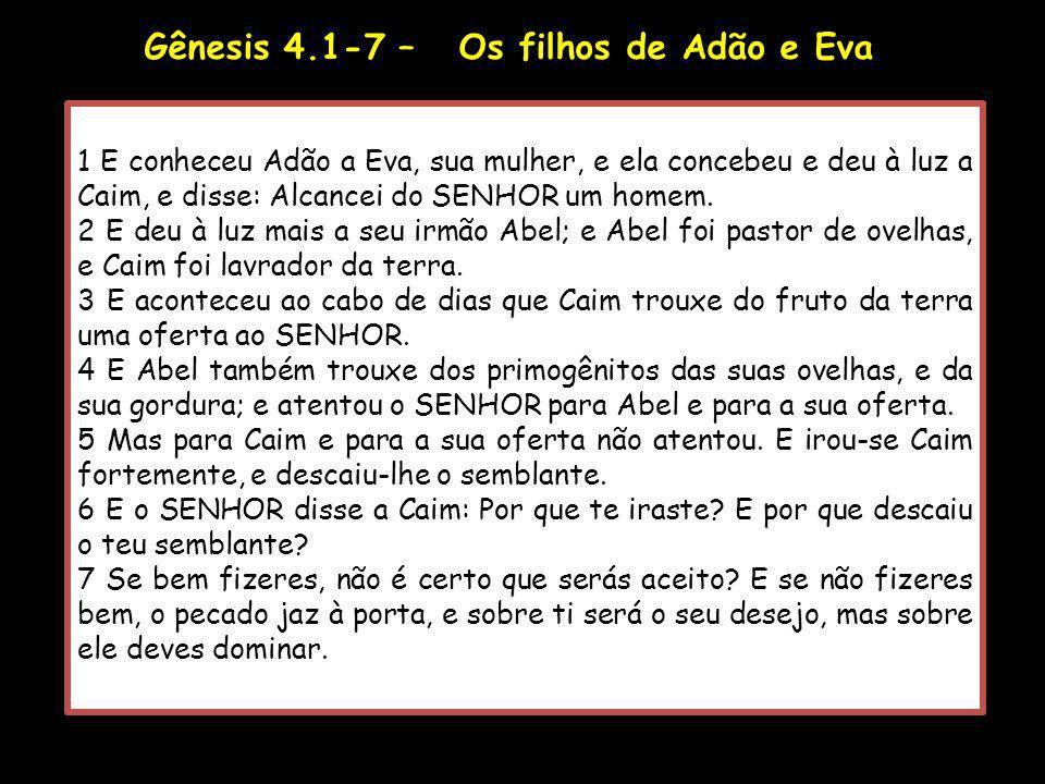 Gênesis 4.1-7 – Os filhos de Adão e Eva 1 E conheceu Adão a Eva, sua mulher, e ela concebeu e deu à luz a Caim, e disse: Alcancei do SENHOR um homem.