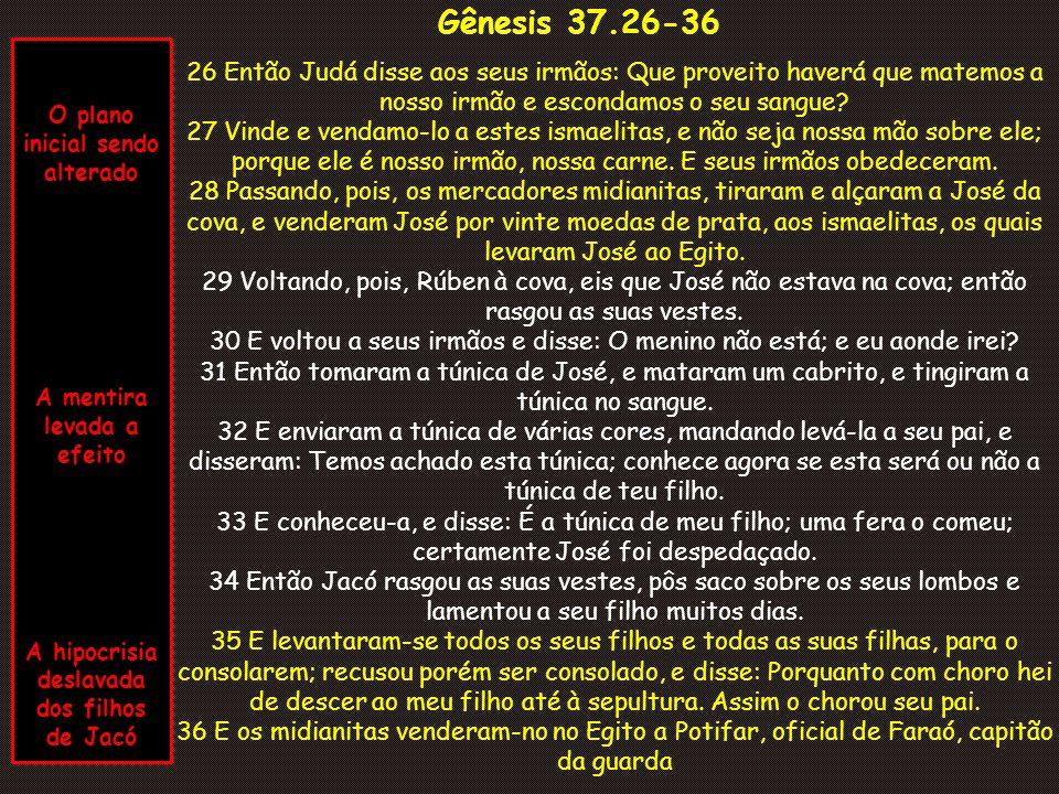 Gênesis 37.26-36 26 Então Judá disse aos seus irmãos: Que proveito haverá que matemos a nosso irmão e escondamos o seu sangue.