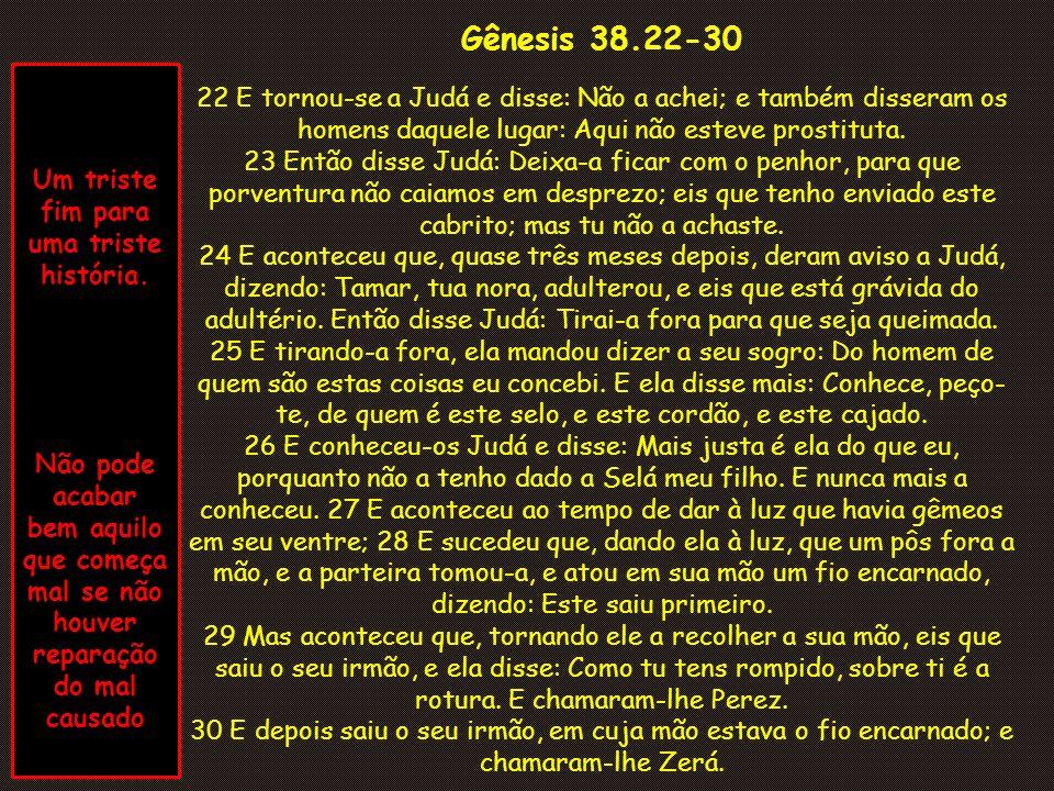 Gênesis 38.22-30 22 E tornou-se a Judá e disse: Não a achei; e também disseram os homens daquele lugar: Aqui não esteve prostituta.