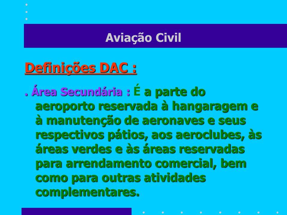 Aviação Civil Definições DAC : É a parte do aeroporto reservada ao Sistema Terminal de Passageiros, ao Sistema Terminal de Carga Aérea, aos Setores Administrativos e Operacionais, ao Parque de Combustível de Aviação, ao Serviço de Combate a Incêndio e demais serviços de apoio à aviação regular..