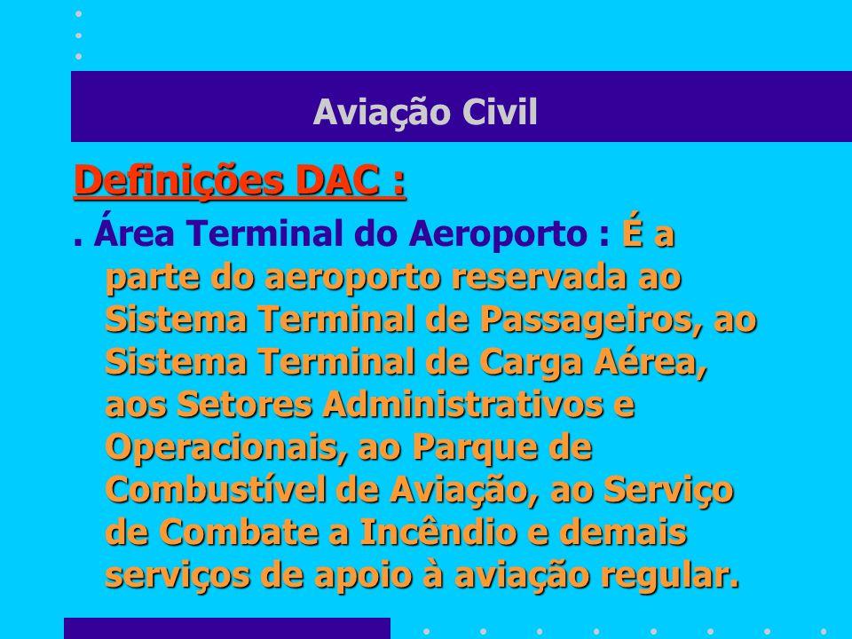 Aviação Civil Definições DAC : É a parte do aeroporto reservada ao Sistema Terminal de Passageiros, ao Sistema Terminal de Carga Aérea, aos Setores Ad