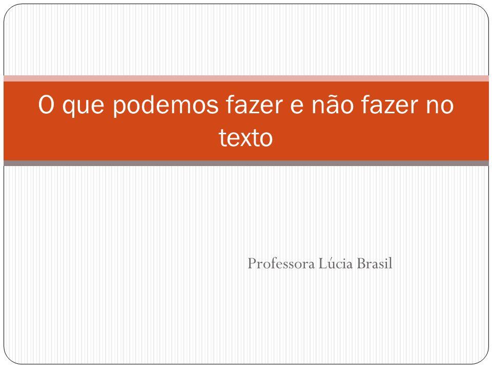 Professora Lúcia Brasil O que podemos fazer e não fazer no texto