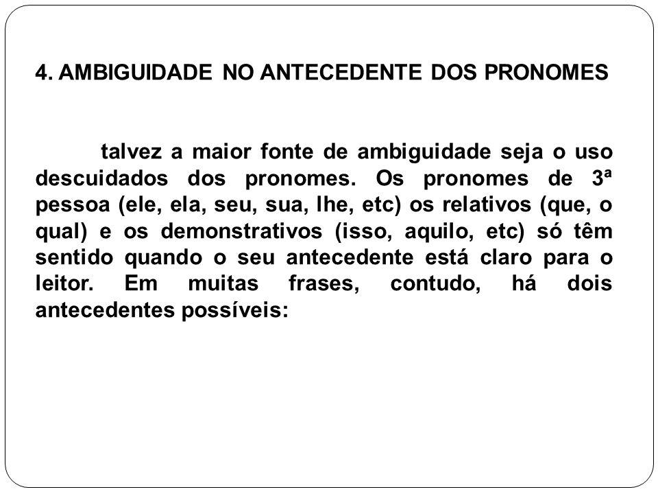 4. AMBIGUIDADE NO ANTECEDENTE DOS PRONOMES talvez a maior fonte de ambiguidade seja o uso descuidados dos pronomes. Os pronomes de 3ª pessoa (ele, ela